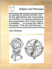 An apology for publick worship, and for the appointment and consecration of churches: in a sermon preached at the consecration of St. Paul's chapel in Sheffield, ... on Sunday the 16th of November, 1740. By John Downes, ... - John Downes