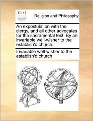 An expostulation with the clergy, and all other advocates for the sacramental test. By an invariable well-wisher to the establish'd church. - Invariable well-wisher to the establish