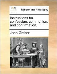 Instructions for confession, communion, and confirmation. - John Gother