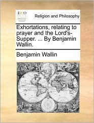 Exhortations, relating to prayer and the Lord's-Supper. . By Benjamin Wallin. - Benjamin Wallin