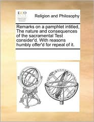 Remarks on a pamphlet intitled, The nature and consequences of the sacramental Test consider'd. With reasons humbly offer'd for repeal of it.