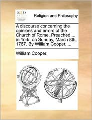 A discourse concerning the opinions and errors of the Church of Rome. Preached. in York, on Sunday, March 8th, 1767. By William Cooper, . - William Cooper