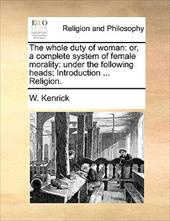 The Whole Duty of Woman: Or, a Complete System of Female Morality: Under the Following Heads: Introduction ... Religion. - Kenrick, W.