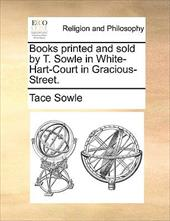 Books Printed and Sold by T. Sowle in White-Hart-Court in Gracious-Street. - Sowle, Tace
