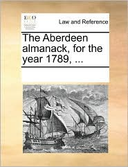 The Aberdeen almanack, for the year 1789, ... - See Notes Multiple Contributors