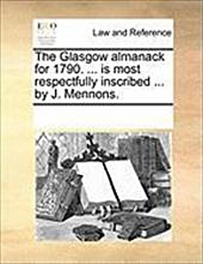 The Glasgow Almanack for 1790. ... Is Most Respectfully Inscribed ... by J. Mennons - Multiple Contributors