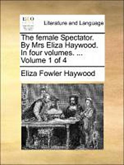 The female Spectator. By Mrs Eliza Haywood. In four volumes. ...  Volume 1 of 4 - Eliza Fowler Haywood