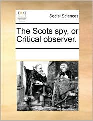 The Scots spy, or Critical observer. - See Notes Multiple Contributors