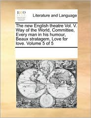 The new English theatre Vol. V. Way of the World, Committee, Every man in his humour, Beaux stratagem, Love for love. Volume 5 of 5