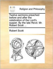 Twelve sermons preached before and after the celebration of the Lord's supper. By the late Revd. Mr. Robert Scott ... - Robert Scott