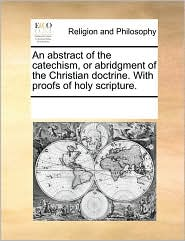 An abstract of the catechism, or abridgment of the Christian doctrine. With proofs of holy scripture. - See Notes Multiple Contributors