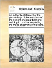 An authentic statement of the proceedings of the members of the ancient church of Scotland, residing in London, respecting the mode of administering oaths. - See Notes Multiple Contributors