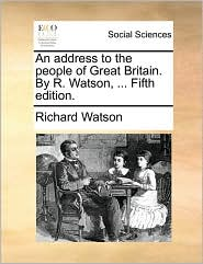 An address to the people of Great Britain. By R. Watson, ... Fifth edition. - Richard Watson