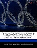 The World Athlete Series: Hungary at the 2008 Summer Olympics, Featuring Canoeing, Water Polo, Swimming, Athletics, Wrestling, and Fencing Medal