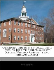Armchair Guide to the NESCAC Little Ivies, or The Little Three: Amherst College, Wesleyan University, and Williams College - Emily Gooding