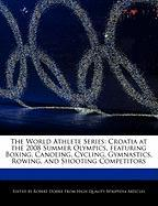 The World Athlete Series: Croatia at the 2008 Summer Olympics, Featuring Boxing, Canoeing, Cycling, Gymnastics, Rowing, and Shooting Competitors