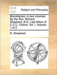 Miscellanies: in two volumes. By the Rev. Richard Shepherd, B.D. Late fellow of C.C.C. Oxford. Vol. I. Volume 1 of 2 - R. Shepherd