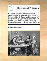 A sermon preach'd before the Most Reverend the Archbishop, and the Right Reverend the Bishops, and the clergy of the province of Canterbury, assembled in synod. ... October the 25th, 1705. By George Stanhope, ... Done from the Latin. - George Stanhope