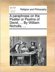 A paraphrase on the Psalter or Psalms of David, . By William Nicholls, . - See Notes Multiple Contributors