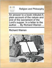 An answer to a book intituled A plain account of the nature and end of the sacrament of the Lord's supper. In a letter to the author. . By Richard Warren. - Richard Warren