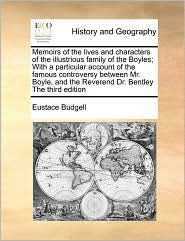 Memoirs of the lives and characters of the illustrious family of the Boyles; With a particular account of the famous controversy between Mr. Boyle, and the Reverend Dr. Bentley The third edition - Eustace Budgell