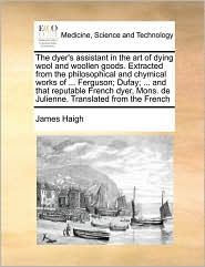 The dyer's assistant in the art of dying wool and woollen goods. Extracted from the philosophical and chymical works of. Ferguson; Dufay; . and that reputable French dyer, Mons. de Julienne. Translated from the French - James Haigh