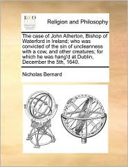 The Case of John Atherton, Bishop of Waterford in Ireland; Who Was Convicted of the Sin of Uncleanness with a Cow, and Other Creatures; For Which He W
