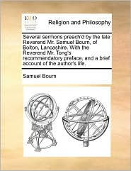 Several sermons preach'd by the late Reverend Mr. Samuel Bourn, of Bolton, Lancashire. With the Reverend Mr. Tong's recommendatory preface, and a brief account of the author's life. - Samuel Bourn