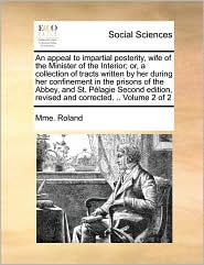 An appeal to impartial posterity, wife of the Minister of the Interior; or, a collection of tracts written by her during her confinement in the prisons of the Abbey, and St. P lagie Second edition, revised and corrected. .. Volume 2 of 2 - Mme. Roland