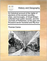 An historical account of the rights of elections of the several counties, cities, and boroughs, of Great Britain: collected from public records, and the Journals of Parliament, to the year one thousand seven hundred and fifty-four - Thomas Carew