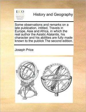 Some observations and remarks on a late publication, intitled, Travels in Europe, Asia and Africa, in which the real author the Asiatic Atalantis, his character and his abilities are fully made known to the publick The second edition.