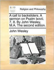 A call to backsliders. A sermon on Psalm lxxvii. 7, 8. By John Wesley, M.A. The second edition. - John Wesley