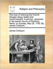 The duty of relieving the French refugee clergy stated and recommended. A sermon, preached in the parish church of Droxford, Hants, on Sunday, May 26, 1793. By James Chelsum, ... - James Chelsum