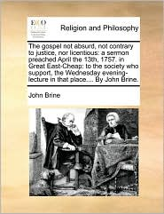 The gospel not absurd, not contrary to justice, nor licentious: a sermon preached April the 13th, 1757. in Great East-Cheap: to the society who support, the Wednesday evening-lecture in that place. By John Brine. - John Brine