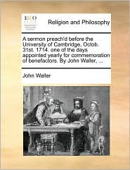 A sermon preach'd before the University of Cambridge, Octob. 31st. 1714. one of the days appointed yearly for commemoration of benefactors. By John Waller, ... - John Waller
