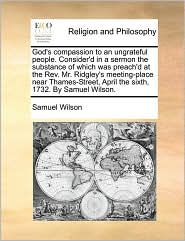 God's compassion to an ungrateful people. Consider'd in a sermon the substance of which was preach'd at the Rev. Mr. Ridgley's meeting-place near Thames-Street, April the sixth, 1732. By Samuel Wilson. - Samuel Wilson