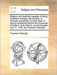 Religion and learning capable of being rendered mutually serviceable, or mutually prejudicial, to each other. A sermon preached before the University of Oxford, at St. Mary's, on Act-Sunday, July 11. 1762. By Thomas Fothergill, ... - Thomas Fothergill