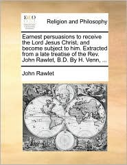 Earnest Persuasions to Receive the Lord Jesus Christ, and Become Subject to Him. Extracted from a Late Treatise of the REV. John Rawlet, B.D. by H. Ve