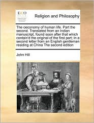 The oeconomy of human life. Part the second. Translated from an Indian manuscript, found soon after that which contain'd the original of the first part; In a second letter from an English gentleman residing at China The second edition
