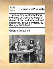The true nature of beholding the lamb of God, and Peter's denial of his Lord, opened and explained, in two sermons, by George Whitefield, .