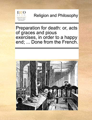 Preparation for Death: Or, Acts of Graces and Pious Exercises, in Order to a Happy End; ... Done from the French.