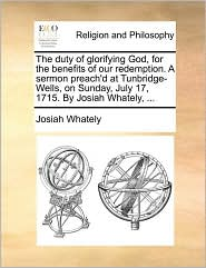 The duty of glorifying God, for the benefits of our redemption. A sermon preach'd at Tunbridge-Wells, on Sunday, July 17, 1715. By Josiah Whately, ... - Josiah Whately