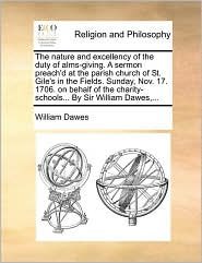 The nature and excellency of the duty of alms-giving. A sermon preach'd at the parish church of St. Gile's in the Fields. Sunday, Nov. 17. 1706. on behalf of the charity-schools... By Sir William Dawes,... - William Dawes