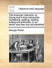 The American Instructor; Or, Young Man's Best Companion. Conthe American Instructor; Or, Young Man's Best Companion. Containing, S - Fisher, George