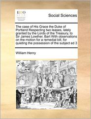 The case of His Grace the Duke of Portland Respecting two leases, lately granted by the Lords of the Treasury, to Sir James Lowther, Bart With observations on the motion for a remedial bill, for quieting the possession of the subject ed 3 - William William Henry