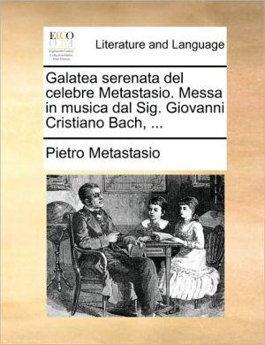 Galatea Serenata Del Celebre Metastasio. Messa In Musica Dal Sig. Giovanni Cristiano Bach, . - Pietro Metastasio