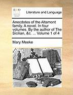 Anecdotes of the Altamont Family. a Novel. in Four Volumes. by the Author of the Sicilian, &C. ... Volume 1 of 4