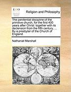 The Penitential Discipline of the Primitive Church, for the First 400 Years After Christ: Together with Its Declension from the Fifth Century, ... by