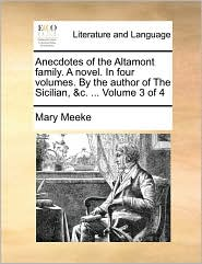 Anecdotes Of The Altamont Family. A Novel. In Four Volumes. By The Author Of The Sicilian, &C. ... Volume 3 Of 4 - Mary Meeke