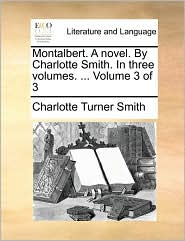 Montalbert. A Novel. By Charlotte Smith. In Three Volumes. ... Volume 3 Of 3 - Charlotte Turner Smith